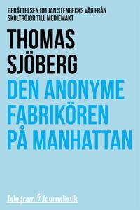 Den anonyme fabrikören på Manhattan - Berättelsen om Jan Stenbecks väg från skoltröjor till mediemakt