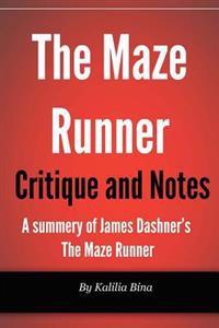 Maze Runner Critique and Notes: A Summary of James Dashner's the Maze Runner