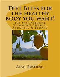 Diet Bites for the Healthy Body You Want!: 101 Sensational Slimming Shakes, Slushies & Floats
