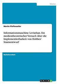 Informationsmaschine Leviathan. Ein Medientheoretischer Versuch Uber Die Implementierbarkeit Von Hobbes' Staatsentwurf