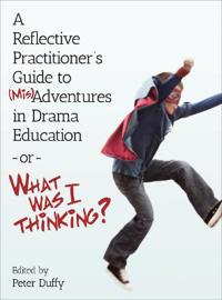 A Reflective Practitioner's Guide to Misadventures in Drama Education - or - What Was I Thinking?