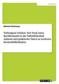 Verborgene Schatze. Der Fund Eines Buchbestands in Der Stiftsbibliothek Admont Und Praktische Daten Zu Weiteren Klosterbibliotheken