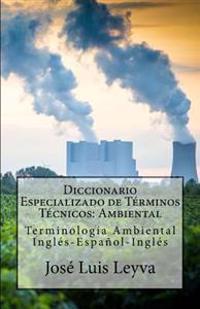 Diccionario Especializado de Términos Técnicos: Ambiental: Terminología Ambiental Inglés-Español-Inglés