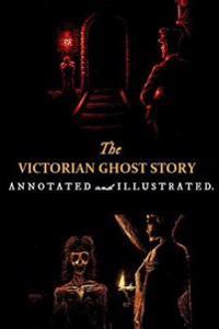 The Victorian Ghost Story: Annotated and Illustrated Tales of the Macabre (1852-1912)
