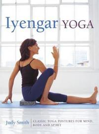 Iyengar Yoga: Classic Yoga Postures for Mind, Body and Spirit