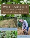 Will Bonsall's Essential Guide to Radical, Self-Reliant Gardening: Innovative Techniques for Growing Vegetables, Grains, and Perennial Food Crops with