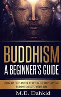 Buddhism - A Beginner?s Guide: How to Find Inner Peace by Incorporating Buddhism Into Your Life