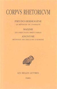 Corpus Rhetoricum. Tome V: Pseudo-Hermogene, La Methode de L'Habilete - Maxime, Les Objections Irrefutables - Anonyme, Methode Des Discours D'Adr