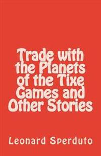 Trade with the Planets of the Tixe Games and Other Stories