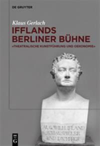 August Wilhelm Ifflands Berliner Bühne: »theatralische Kunstführung Und Oekonomie«