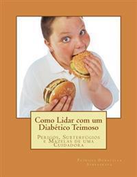 Como Lidar Com Um Diabetico Teimoso: Perigos, Subterfugios E Mazelas de Uma Cuidadora