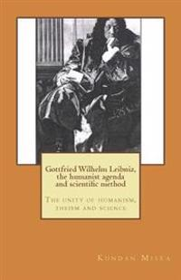 Gottfried Wilhelm Leibniz, the Humanist Agenda and Scientific Method: The Unity of Humanism, Theism and Science