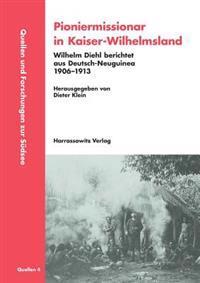 Pioniermissionar in Kaiser-Wilhelmsland: Wilhelm Diehl Berichtet Aus Deutsch-Neuguinea. 1906-1913