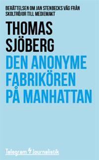 Den anonyme fabrikören på Manhattan : berättelsen om Jan Stenbecks väg från skoltröjor till mediemakt