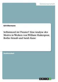 Selbstmord Im Theater? Eine Analyse Des Motivs in Werken Von William Shakespear, Botho Strau Und Sarah Kane