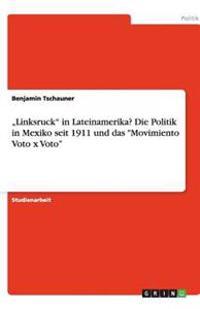 """""""Linksruck"""" in Lateinamerika? Die Politik in Mexiko Seit 1911 Und Das """"Movimiento Voto X Voto"""""""