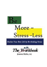 Be More Stress-Less! - The Workbook: Realize Your Best Life by Retooling Your Stress