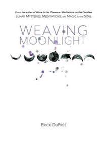 Weaving Moonlight: Lunar Mysteries, Meditations, and Magic for the Soul