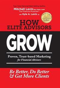 How Elite Advisors Grow!: Proven, Trust-Based, Financial Advisor Marketing to Be Better, Do Better and Get More Clients