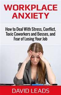 Workplace Anxiety: How to Deal with Stress, Conflict, Toxic Coworkers and Bosses, and Fear of Losing Your Job: How to Deal with Stress, C