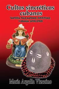 Cultos Sincreticos Cubanos: Santeria, Palo Mayombe, Espiritismo y Abakua, Entre Otros