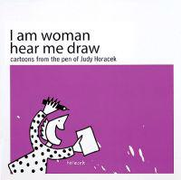I Am Woman Hear Me Draw: Cartoons from the Pen of Judy Horacek