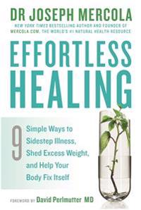 Effortless healing - 9 simple ways to sidestep illness, shed excess weight