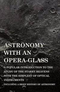 Astronomy with an Opera-Glass - A Popular Introduction to the Study of the Starry Heavens with the Simplest of Optical Instruments - Including a Brief History of Astronomy