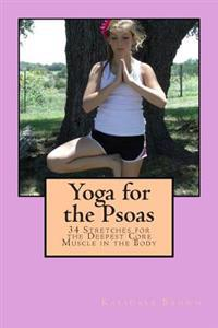 Yoga for the Psoas: 34 Stretches for the Deepest Core Muscle in the Body