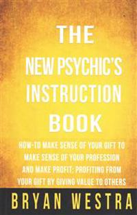 The New Psychic's Instruction Book: How-To Make Sense of Your Gift to Make Sense of Your Profession and Make Profit; Profiting from Your Gift by Givin
