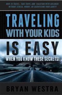 Traveling with Children Is Easy When You Know These Secrets: How-To Travel, Take Trips, and Vacation with Children Without Stress, Worry, or Sacrifici