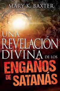 Una Revelacion Divina de Los Enganos de Santanas: Spanish: A Divine Revelation of Satan's Deceptions