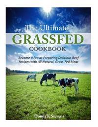 The Ultimate Grassfed Cookbook: Become a Pro at Preparing Delicious Beef Recipes with All Natural, Grass-Fed Meat