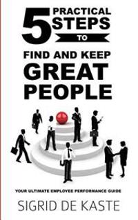 5 Practical Steps to Find and Keep Great People: Your Ultimate Employee Performance Guide
