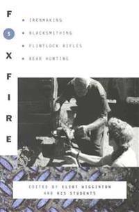 Foxfire 5: Ironmaking, Blacksmithing, Flintlock Rifles, Bear Hunting, and Other Affairs of Plain Living