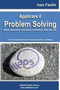Applicare Il Problem Solving: Metodo, Applicazioni, Root Causes, Contromisure, Poka Yoke, A3