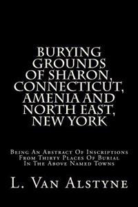 Burying Grounds of Sharon, Connecticut, Amenia and North East, New York: Being an Abstract of Inscriptions from Thirty Places of Burial in the Above N