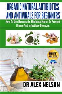Organic Natural Antibiotics and Antivirals for Beginners: How to Use Homemade, Natural Healing and Herbal Medicine