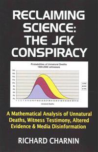 Reclaiming Science: The JFK Conspiracy: A Mathematical Analysis of Unnatural Deaths, Witness Testimony, Altered Evidence and Media Disinfo