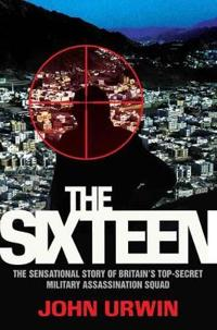 The Sixteen: The Sensational Story of Britain's Top-Secret Military Assassination Squad