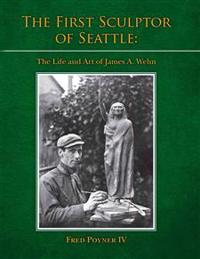 The First Sculptor of Seattle: The Life and Art of James A. Wehn