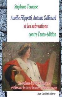 Aurélie Filippetti, Antoine Gallimard Et Les Subventions Contre l'Auto-Édition: Les Coulisses de l'Édition Française Révélées Aux Lectrices, Lecteurs
