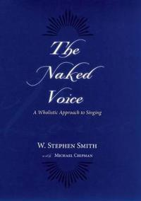 The Naked Voice: A Wholistic Approach to Singing [With CD]