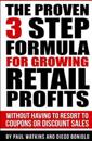 The Proven 3 Step Formula for Growing Retail Profits: Without Having to Resort to Coupons or Discount Sales