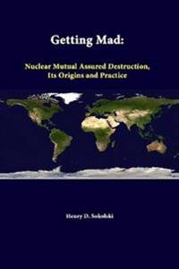 Getting Mad: Nuclear Mutual Assured Destruction, its Origins and Practice