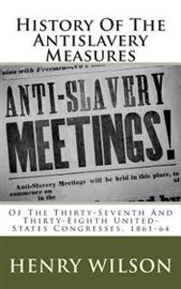 History of the Antislavery Measures: Of the Thirty-Seventh and Thirty-Eighth United-States Congresses, 1861-64