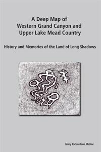 A Deep Map of Western Grand Canyon and Upper Lake Mead Country: History and Memories of the Land of Long Shadows