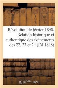 R�volution de F�vrier 1848. Relation Historique Et Authentique Des �v�nements Des 22, 23 Et 24
