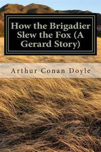 How the Brigadier Slew the Fox (a Gerard Story): (Arthur Conan Doyle Classic Collection)