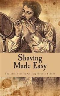 Shaving Made Easy: What the Man Who Shaves Ought to Know